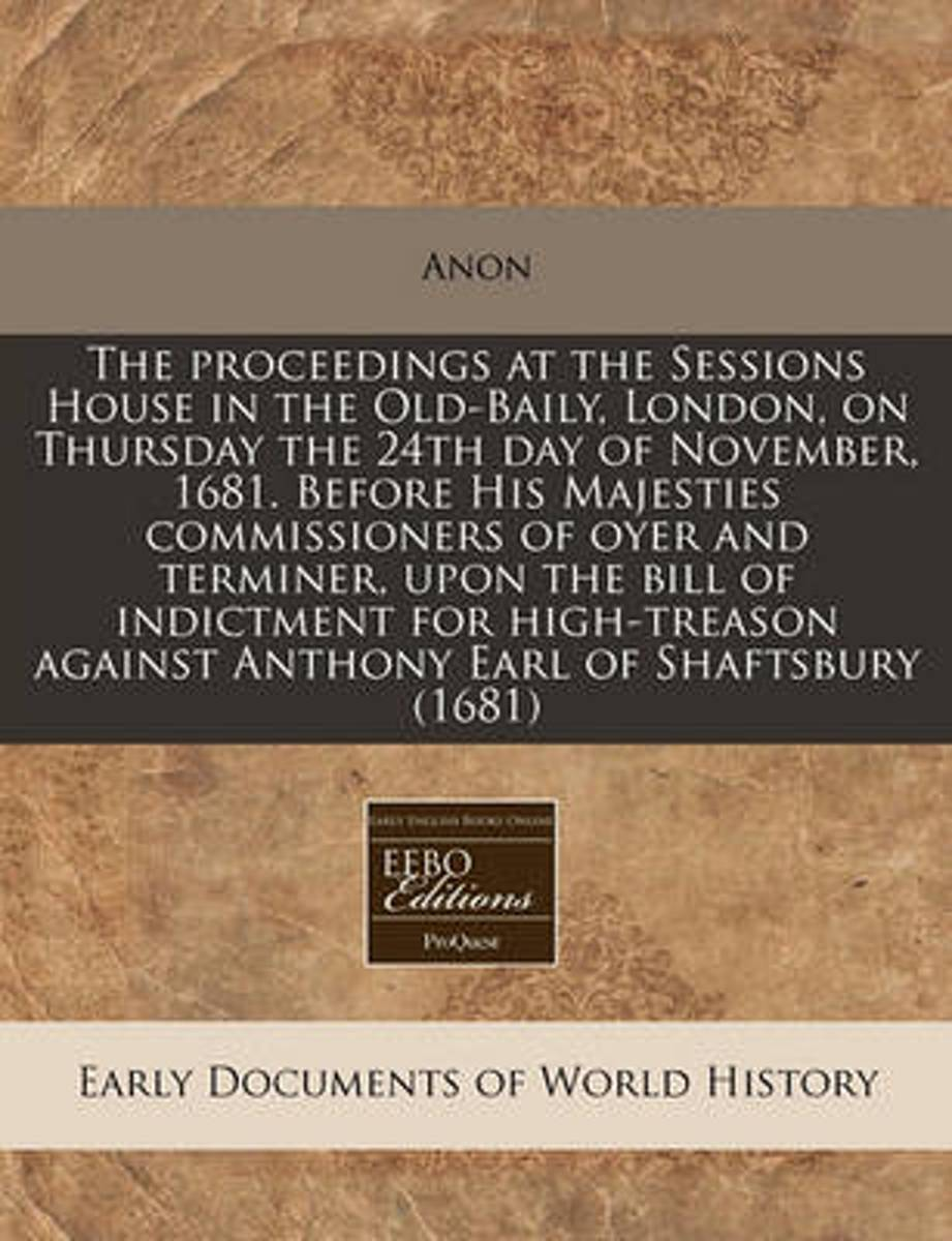 The Proceedings at the Sessions House in the Old-Baily, London, on Thursday the 24th Day of November, 1681. Before His Majesties Commissioners of Oyer and Terminer, Upon the Bill of Indictmen