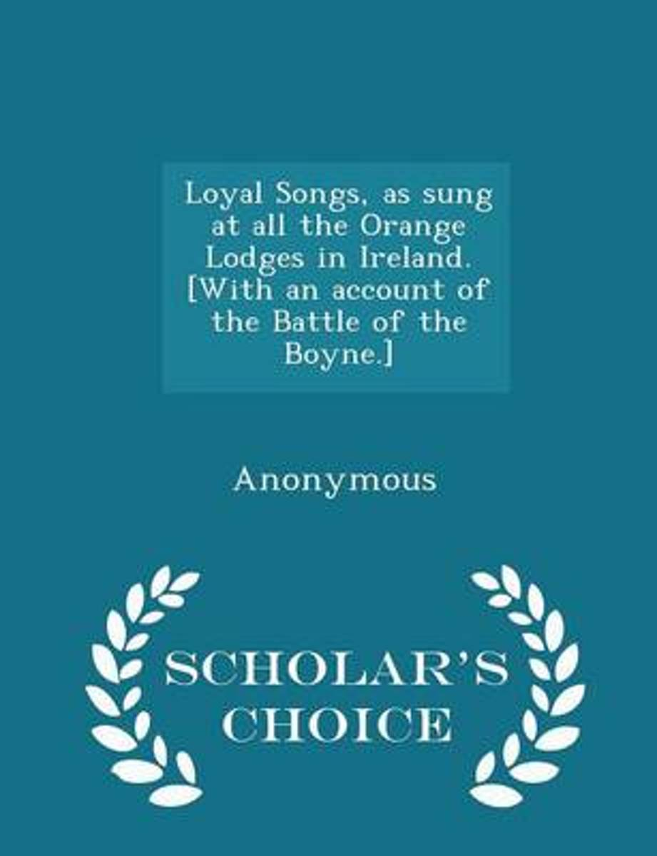 Loyal Songs, as Sung at All the Orange Lodges in Ireland. [With an Account of the Battle of the Boyne.] - Scholar's Choice Edition