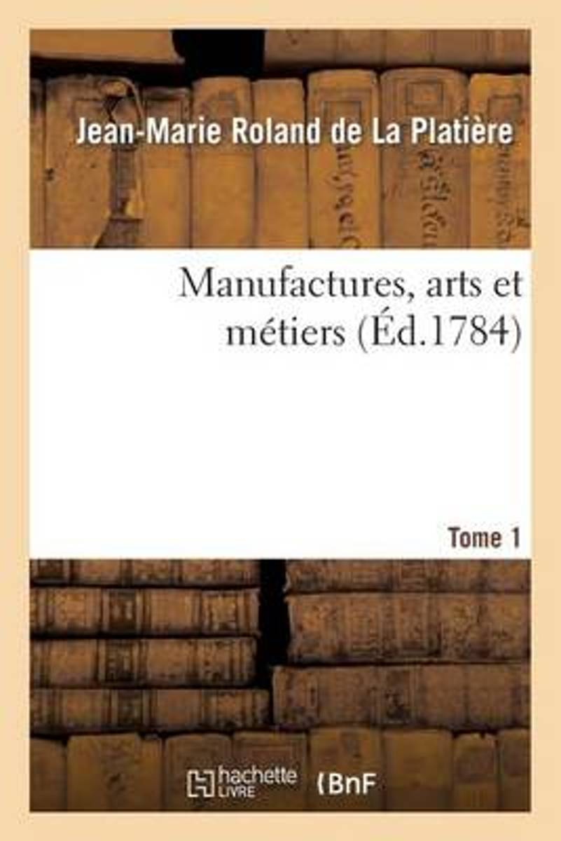 Manufactures, Arts Et M�tiers. Tome 1