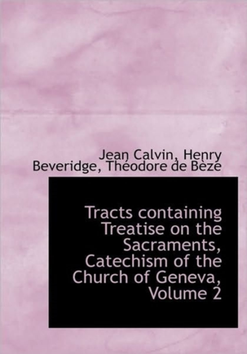 Tracts Containing Treatise on the Sacraments, Catechism of the Church of Geneva, Volume 2