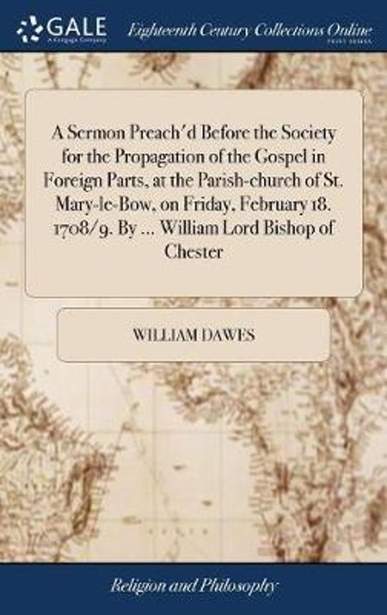 A Sermon Preach'd Before the Society for the Propagation of the Gospel in Foreign Parts, at the Parish-Church of St. Mary-Le-Bow, on Friday February 18. 1708/9. by ... William Lord Bishop of