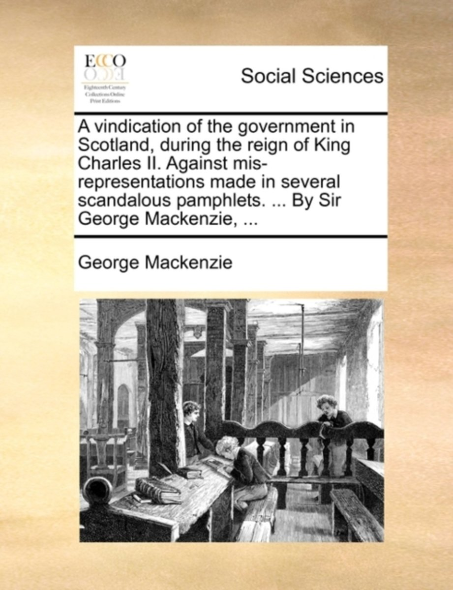 A Vindication of the Government in Scotland, During the Reign of King Charles II. Against Mis-Representations Made in Several Scandalous Pamphlets. ... by Sir George Mackenzie,