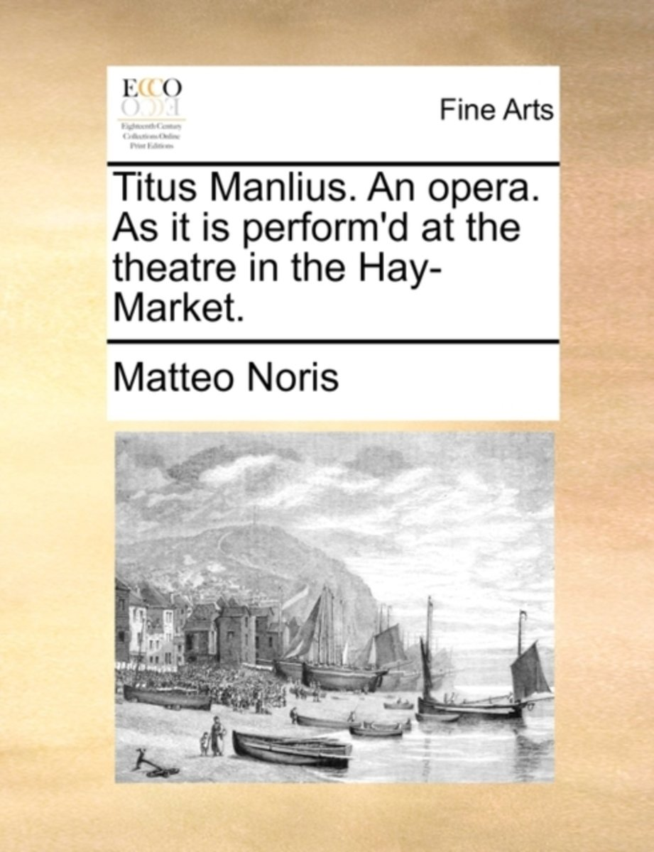 Titus Manlius. an Opera. as It Is Perform'd at the Theatre in the Hay-Market.