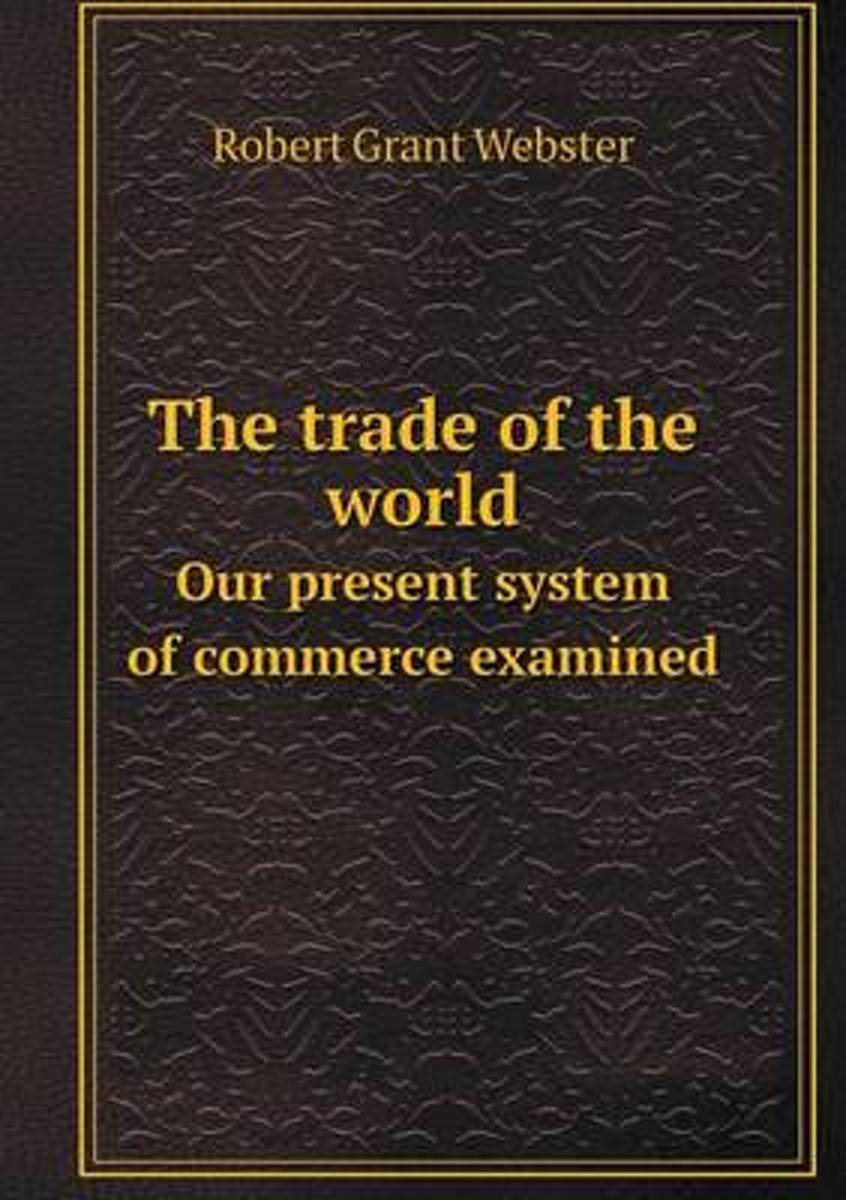 The Trade of the World Our Present System of Commerce Examined
