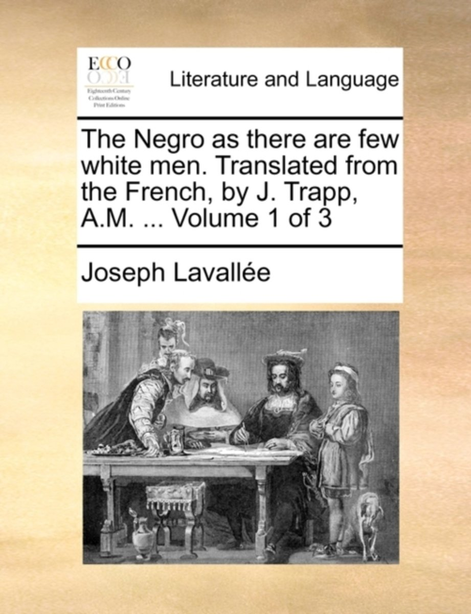 The Negro as There Are Few White Men. Translated from the French, by J. Trapp, A.M. ... Volume 1 of 3