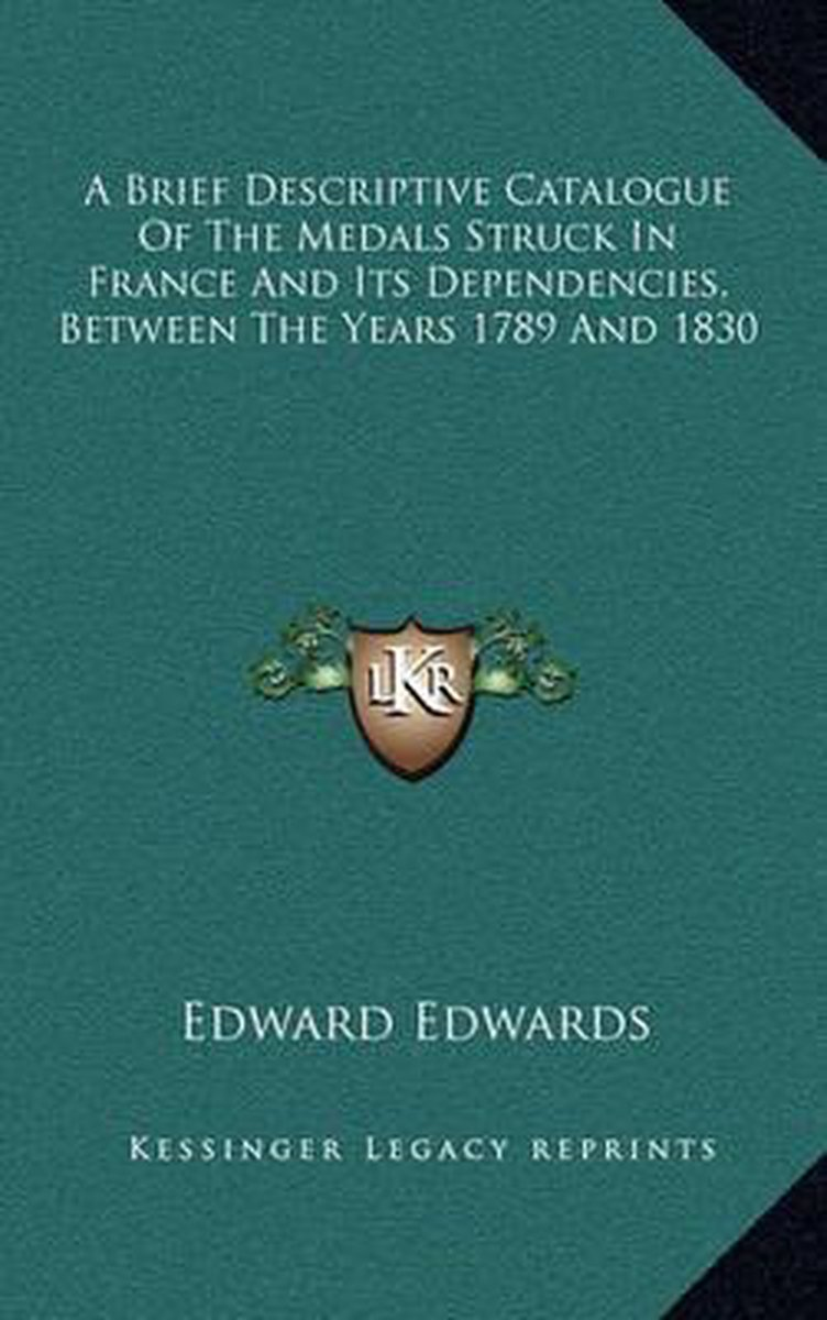 A Brief Descriptive Catalogue of the Medals Struck in France and Its Dependencies, Between the Years 1789 and 1830