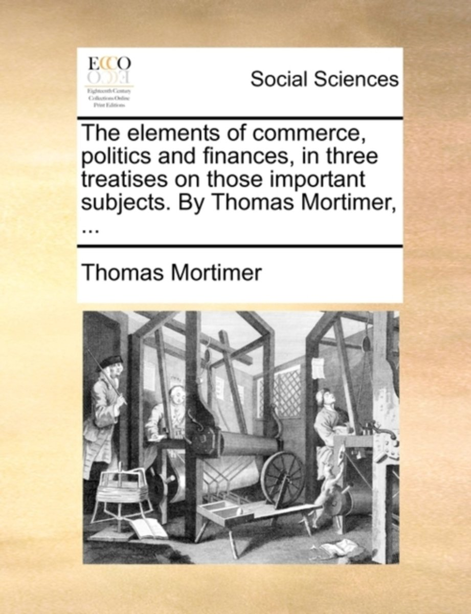 The Elements of Commerce, Politics and Finances, in Three Treatises on Those Important Subjects. by Thomas Mortimer,