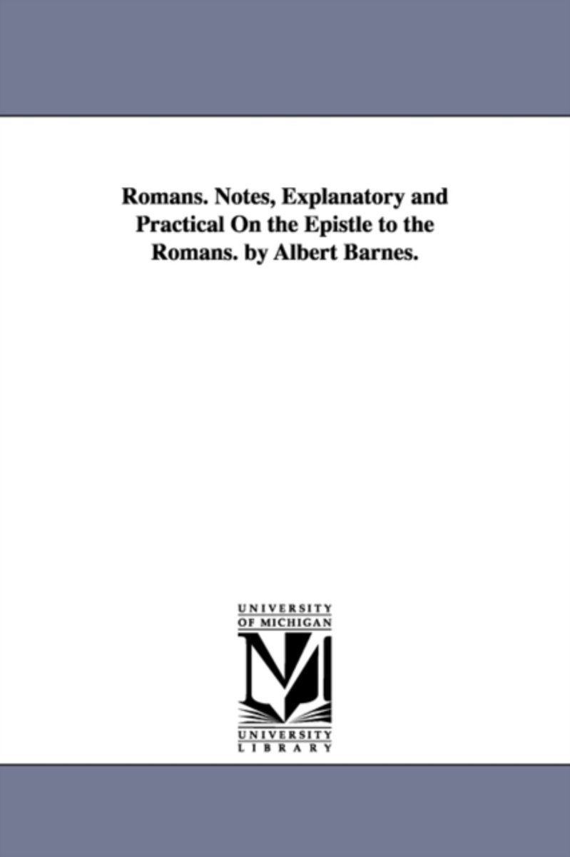 Romans. Notes, Explanatory and Practical on the Epistle to the Romans. by Albert Barnes.