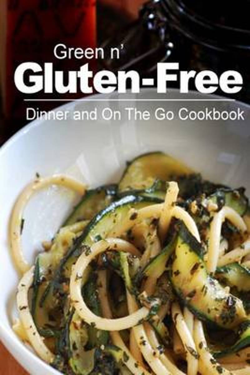 Green N' Gluten-Free - Dinner and on the Go Cookbook