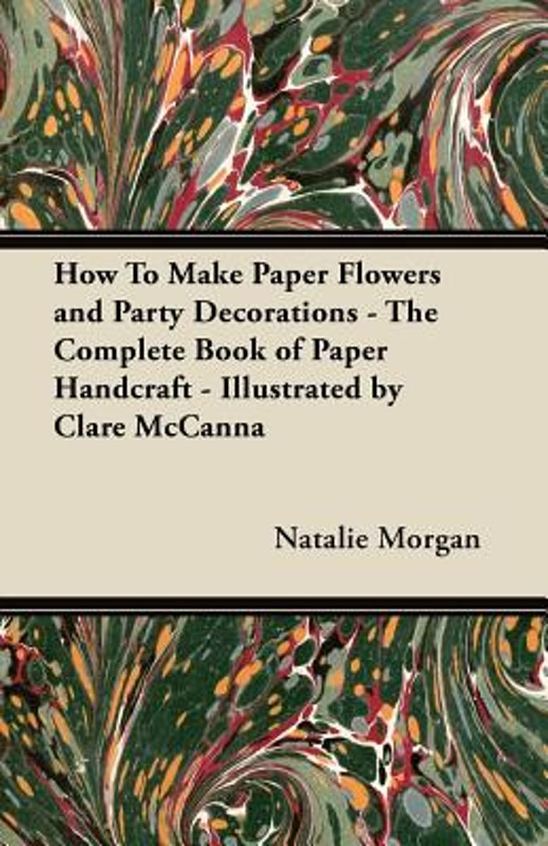 How To Make Paper Flowers and Party Decorations - The Complete Book of Paper Handcraft - Illustrated by Clare McCanna