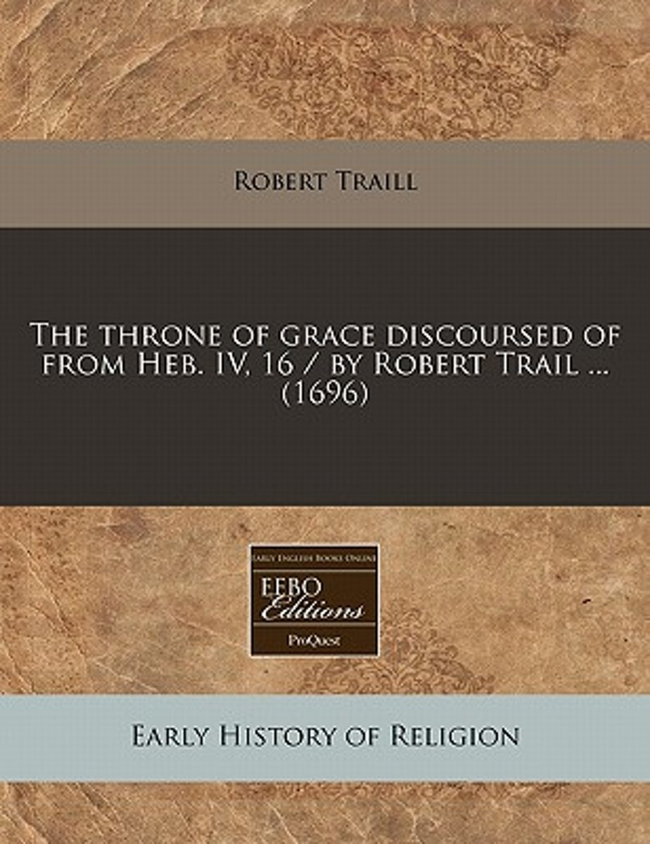 The Throne of Grace Discoursed of from Heb. IV, 16 / By Robert Trail ... (1696)