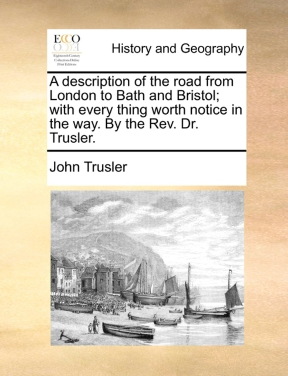 A Description of the Road from London to Bath and Bristol; With Every Thing Worth Notice in the Way. by the Rev. Dr. Trusler