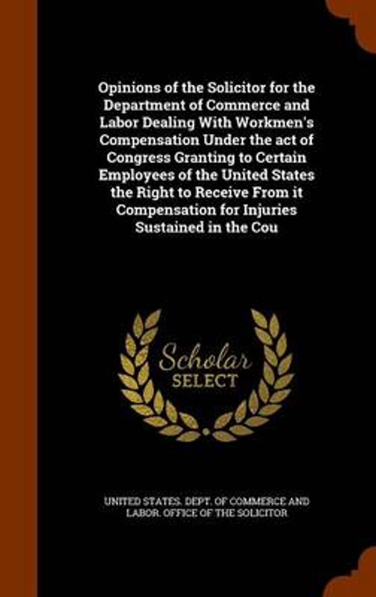 Opinions of the Solicitor for the Department of Commerce and Labor Dealing with Workmen's Compensation Under the Act of Congress Granting to Certain Employees of the United States the Right t