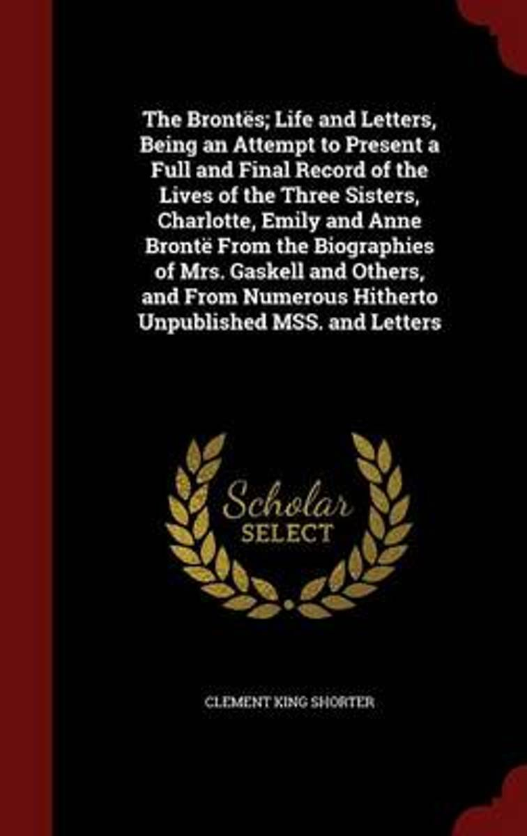 The Brontes; Life and Letters, Being an Attempt to Present a Full and Final Record of the Lives of the Three Sisters, Charlotte, Emily and Anne Bronte from the Biographies of Mrs. Gaskell and