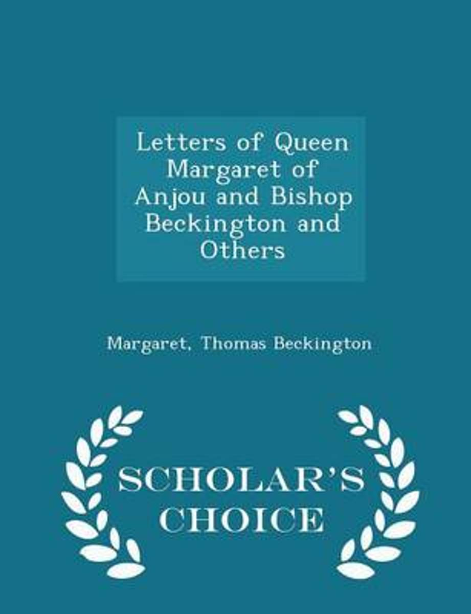 Letters of Queen Margaret of Anjou and Bishop Beckington and Others - Scholar's Choice Edition