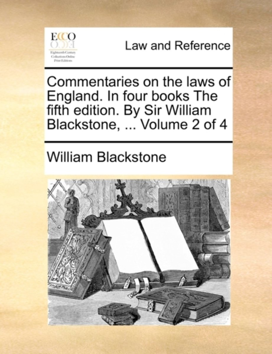 Commentaries on the Laws of England. in Four Books the Fifth Edition. by Sir William Blackstone, ... Volume 2 of 4