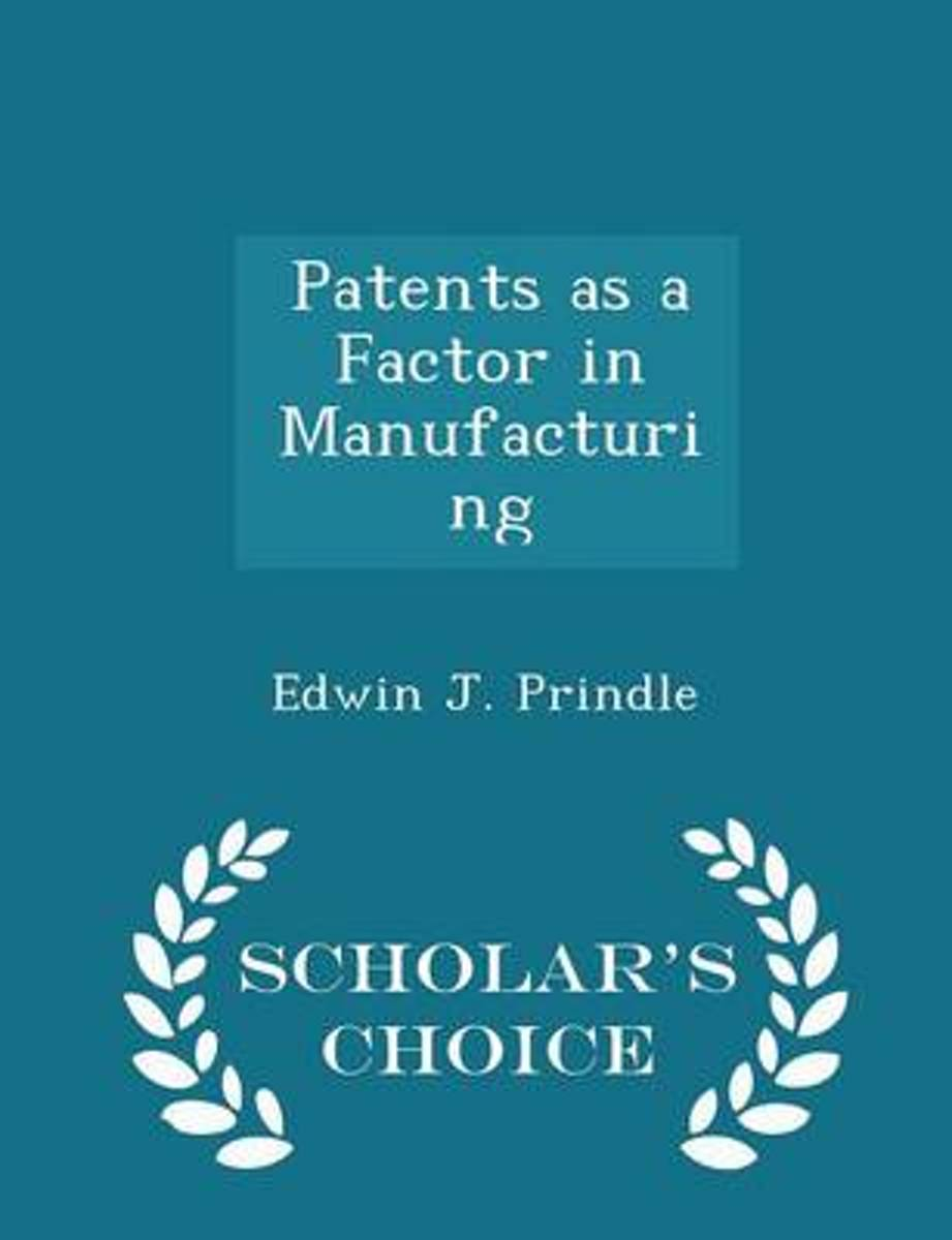 Patents as a Factor in Manufacturing - Scholar's Choice Edition