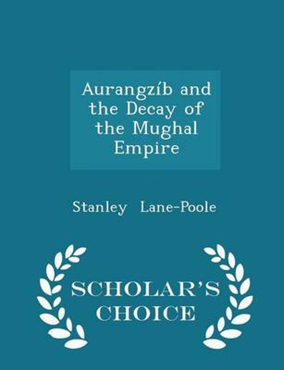 Aurangzib and the Decay of the Mughal Empire - Scholar's Choice Edition
