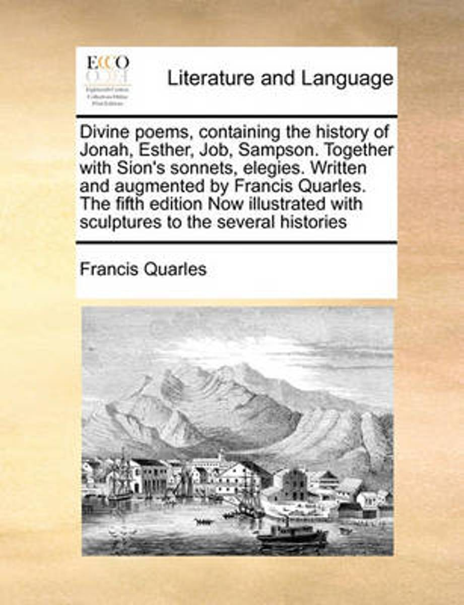 Divine Poems, Containing the History of Jonah, Esther, Job, Sampson. Together with Sion's Sonnets, Elegies. Written and Augmented by Francis Quarles. the Fifth Edition Now Illustrated with Sc