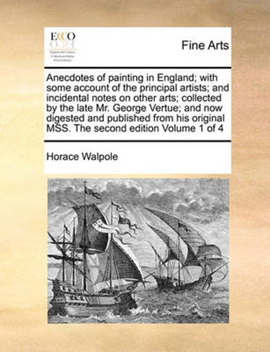 Anecdotes of Painting in England; With Some Account of the Principal Artists; And Incidental Notes on Other Arts; Collected by the Late Mr. George Vertue; And Now Digested and Published from