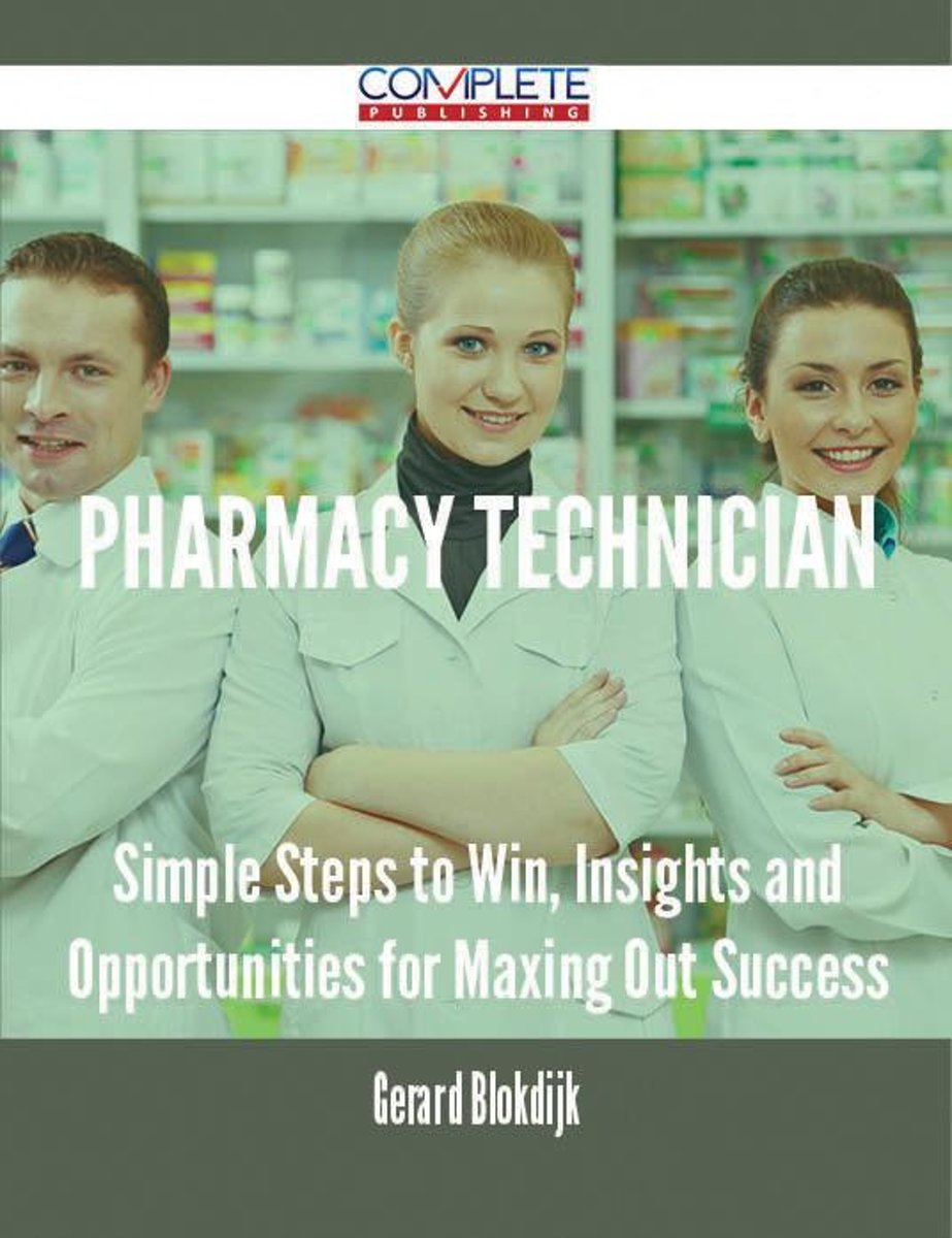 Pharmacy Technician - Simple Steps to Win, Insights and Opportunities for Maxing Out Success