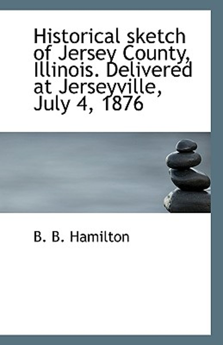 Historical Sketch of Jersey County, Illinois. Delivered at Jerseyville, July 4, 1876