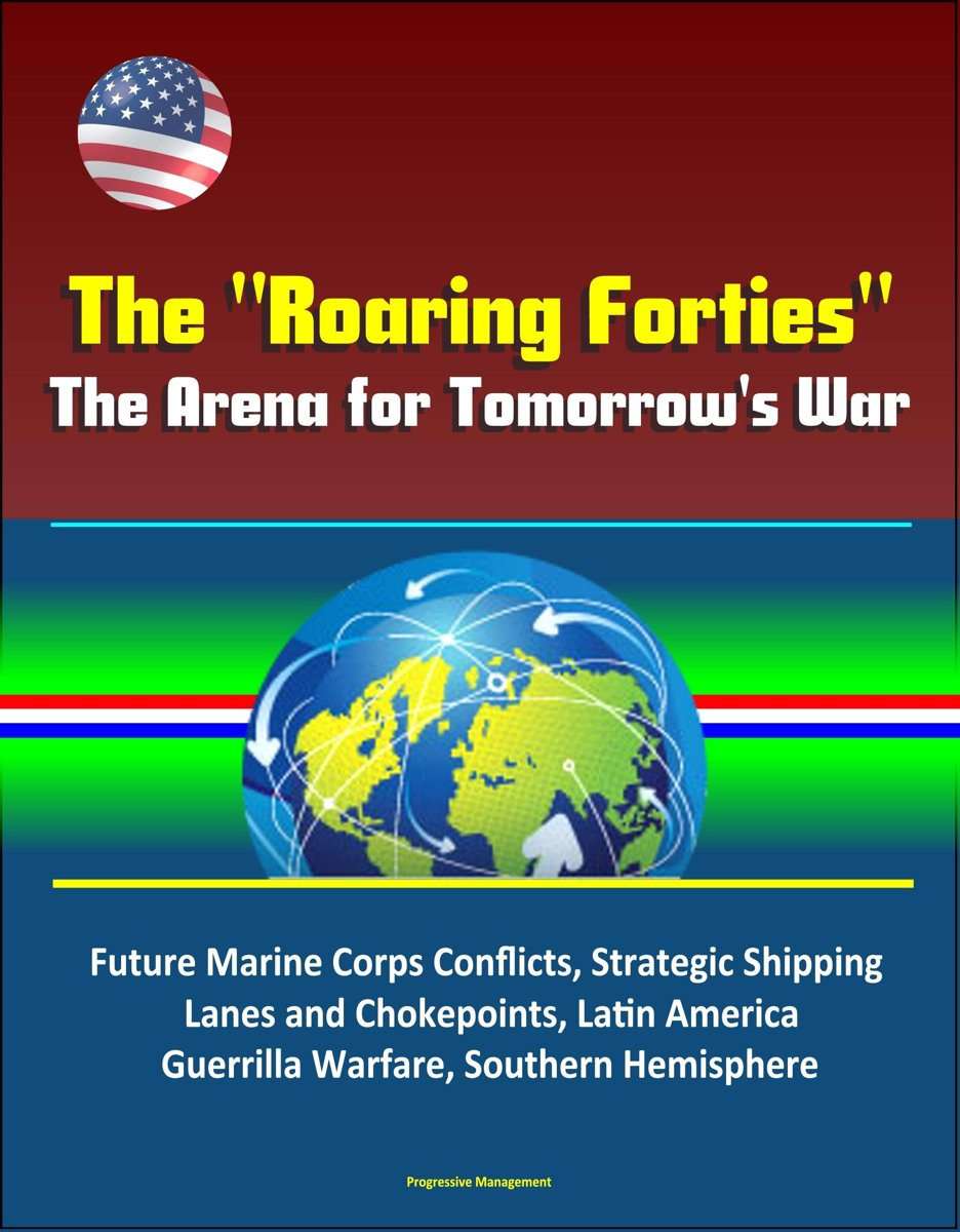"""The """"Roaring Forties"""": The Arena for Tomorrow's War, Future Marine Corps Conflicts, Strategic Shipping Lanes and Chokepoints, Latin America, Guerrilla Warfare, Southern Hemisphere"""