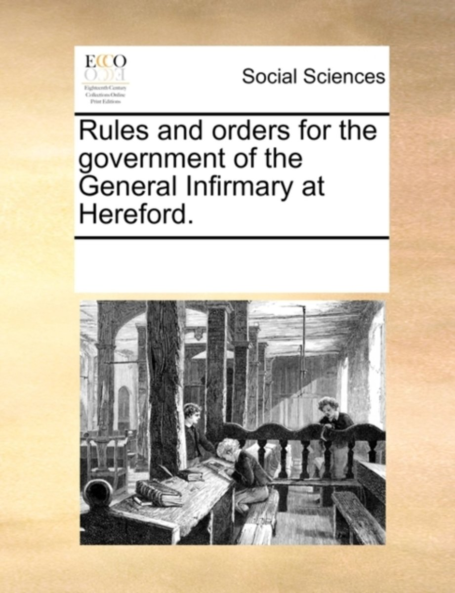 Rules and Orders for the Government of the General Infirmary at Hereford