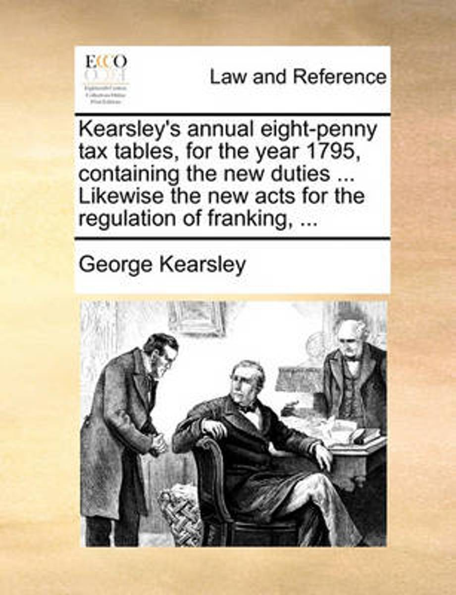 Kearsley's Annual Eight-Penny Tax Tables, for the Year 1795, Containing the New Duties ... Likewise the New Acts for the Regulation of Franking,