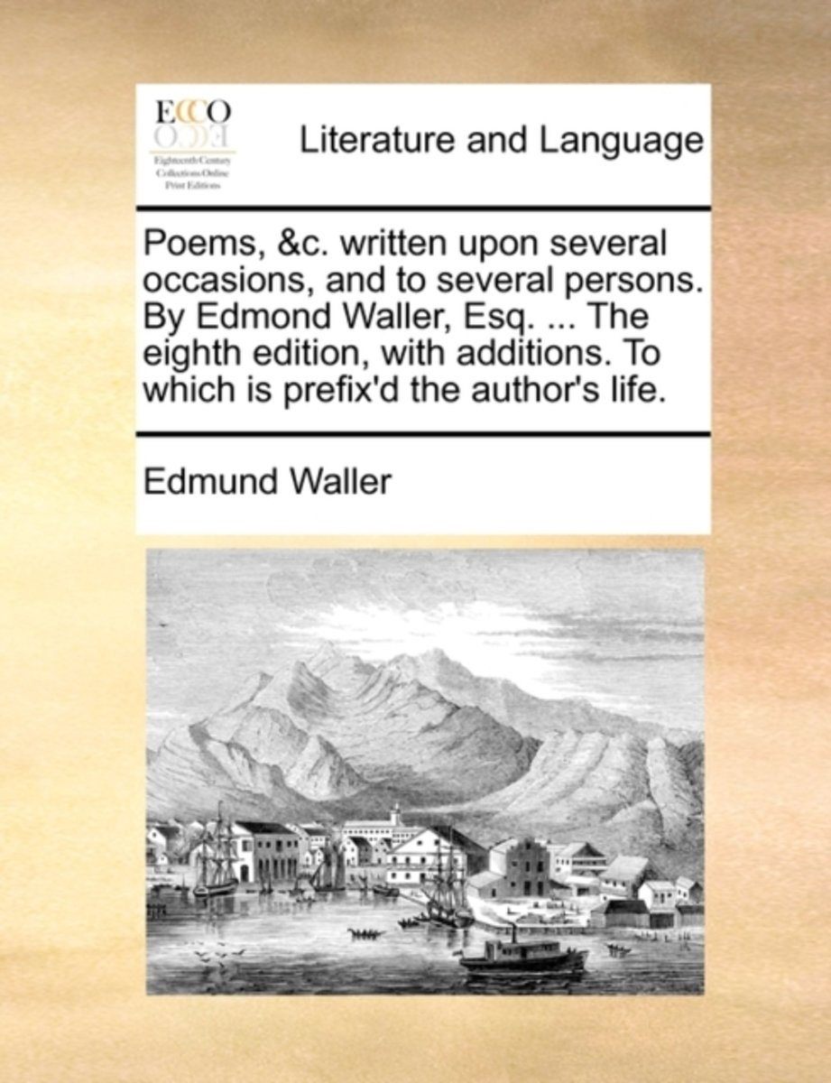 Poems, &C. Written Upon Several Occasions, and to Several Persons. by Edmond Waller, Esq. ... the Eighth Edition, with Additions. to Which Is Prefix'd the Author's Life.