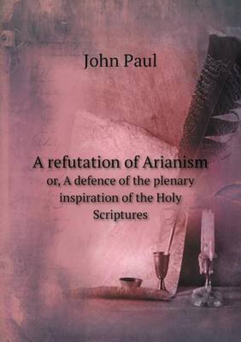A Refutation of Arianism Or, a Defence of the Plenary Inspiration of the Holy Scriptures