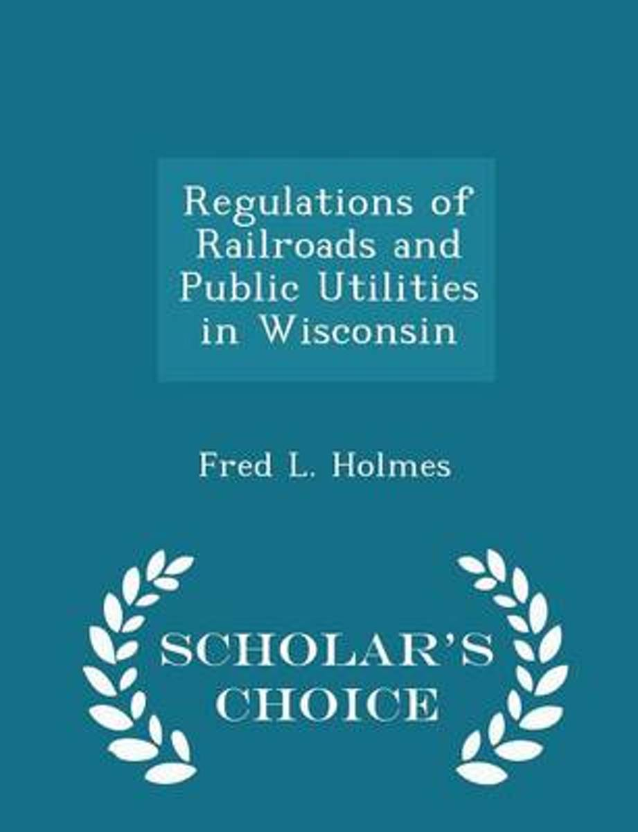 Regulations of Railroads and Public Utilities in Wisconsin - Scholar's Choice Edition