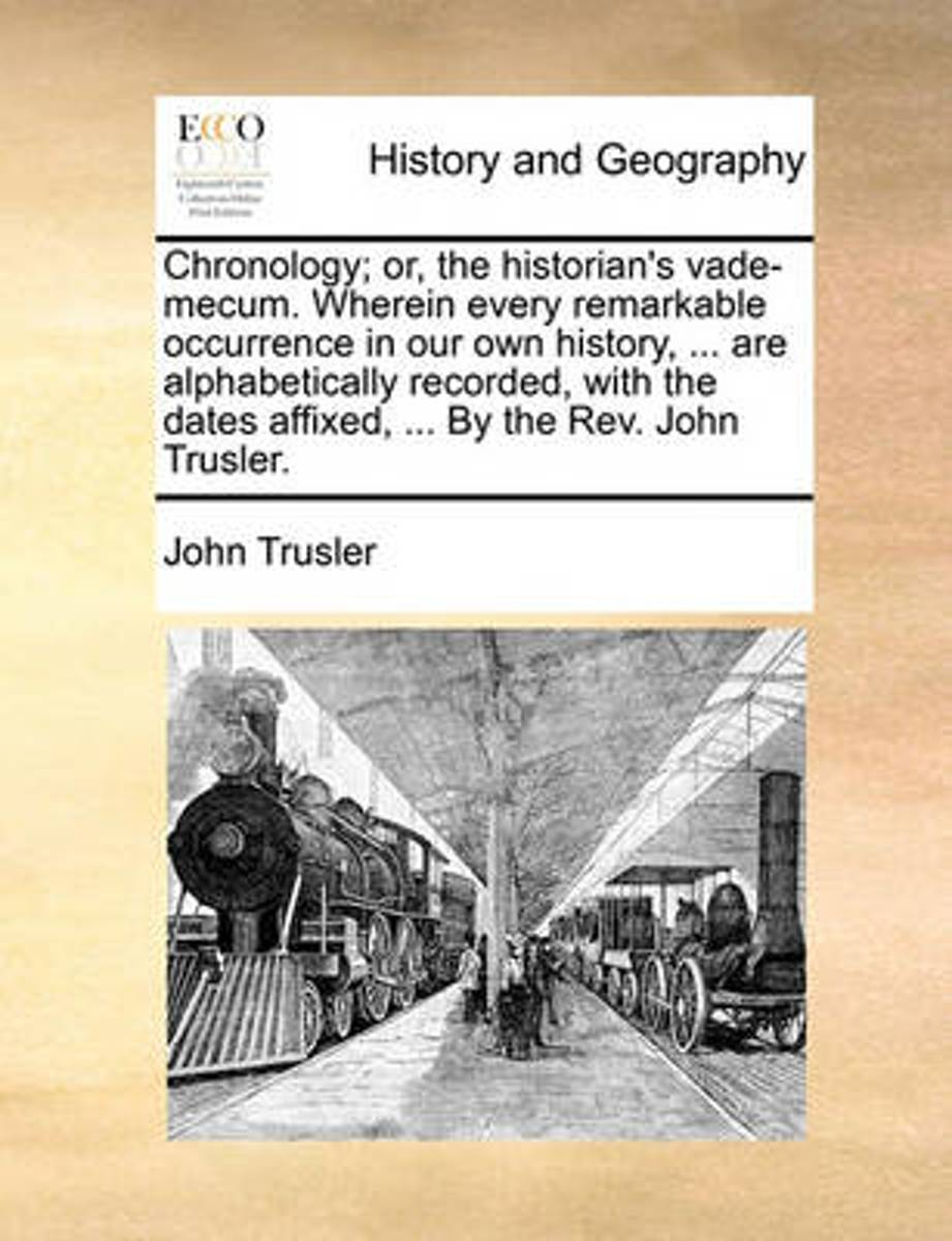 Chronology; Or, the Historian's Vade-Mecum. Wherein Every Remarkable Occurrence in Our Own History, ... Are Alphabetically Recorded, with the Dates Affixed, ... by the REV. John Trusler.