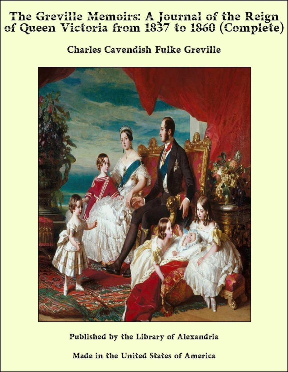 The Greville Memoirs: A Journal of the Reign of Queen Victoria from 1837 to 1860 (Complete)