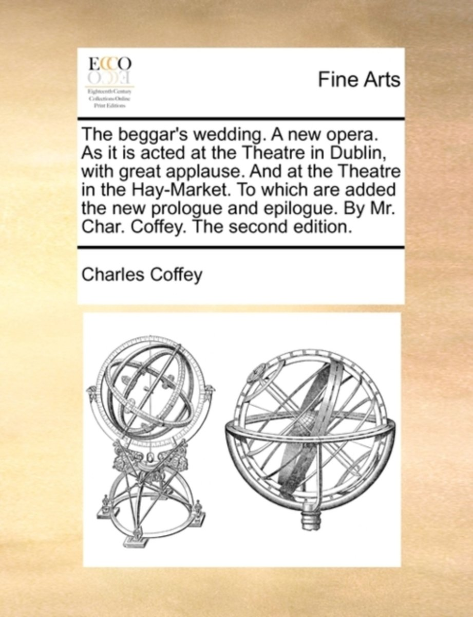 The Beggar's Wedding. a New Opera. as It Is Acted at the Theatre in Dublin, with Great Applause. and at the Theatre in the Hay-Market. to Which Are Added the New Prologue and Epilogue. by Mr.