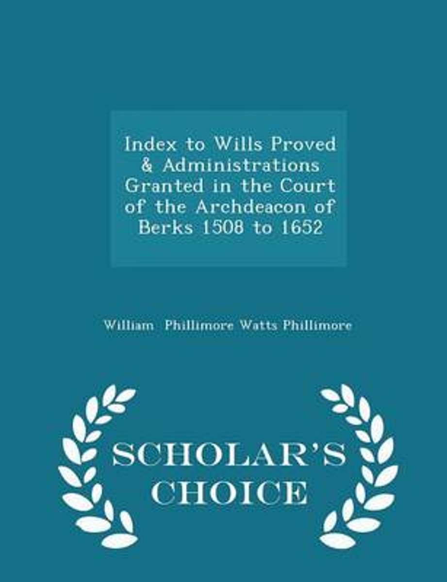 Index to Wills Proved & Administrations Granted in the Court of the Archdeacon of Berks 1508 to 1652 - Scholar's Choice Edition