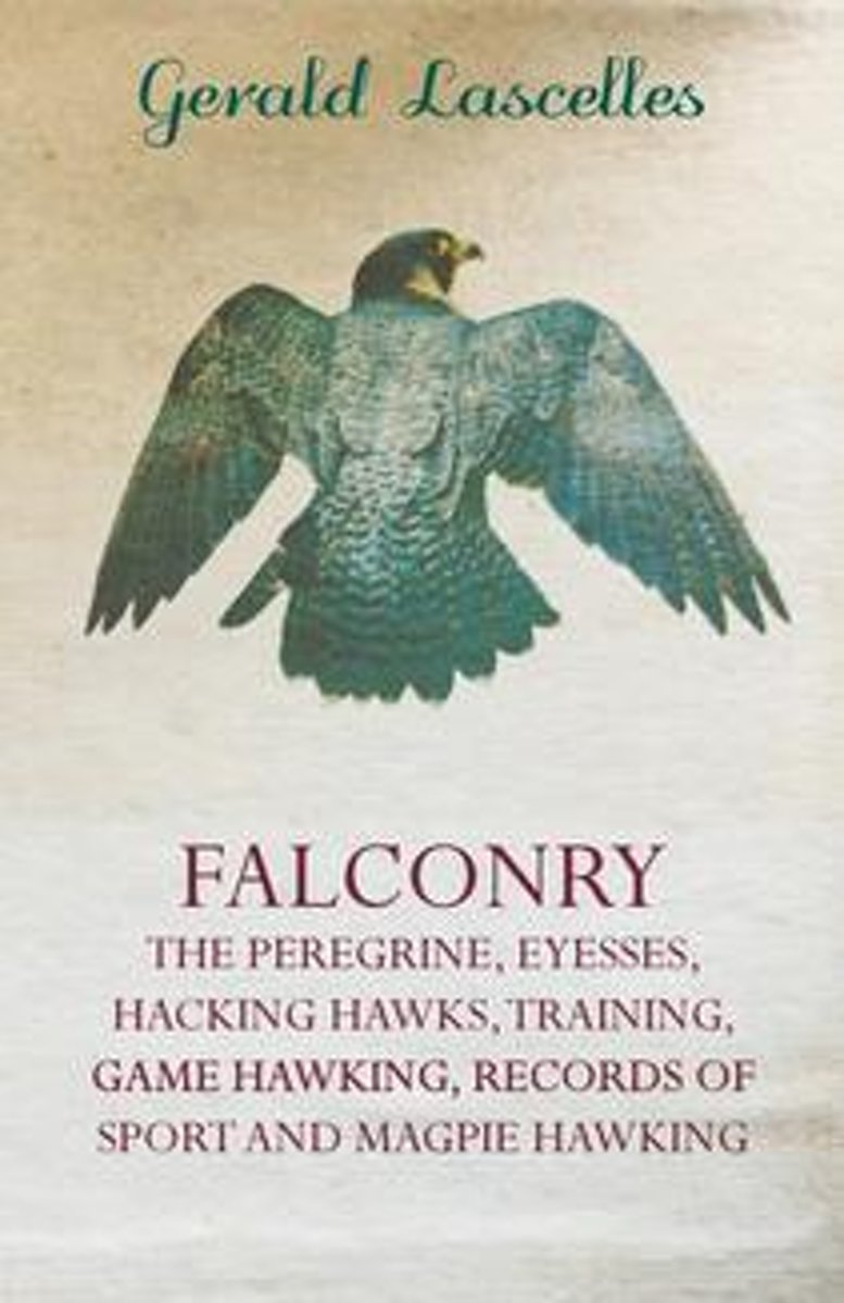 Falconry - The Peregrine, Eyesses, Hacking Hawks, Training, Game Hawking, Records Of Sport And Magpie Hawking