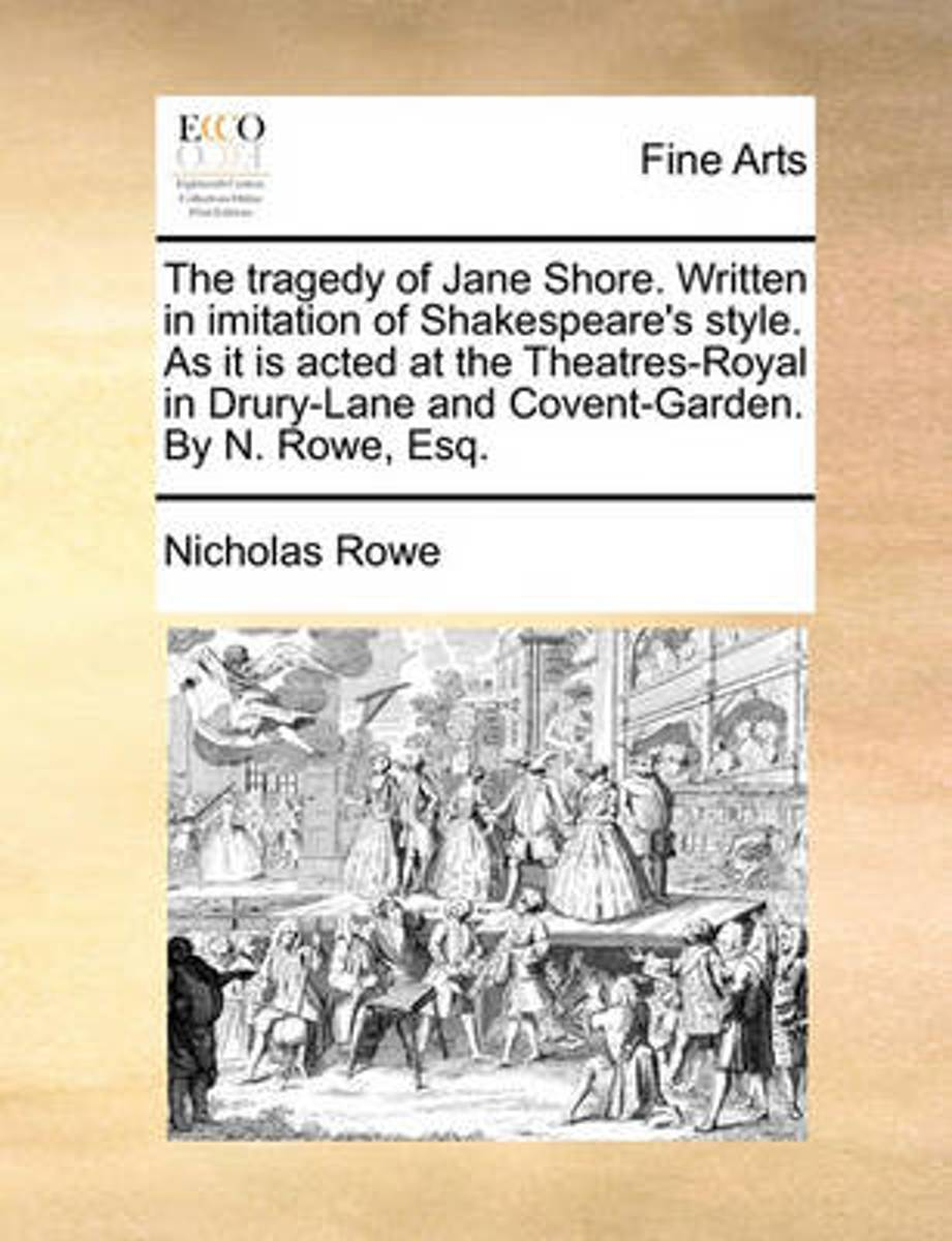 The Tragedy of Jane Shore. Written in Imitation of Shakespeare's Style. as It Is Acted at the Theatres-Royal in Drury-Lane and Covent-Garden. by N. Rowe, Esq
