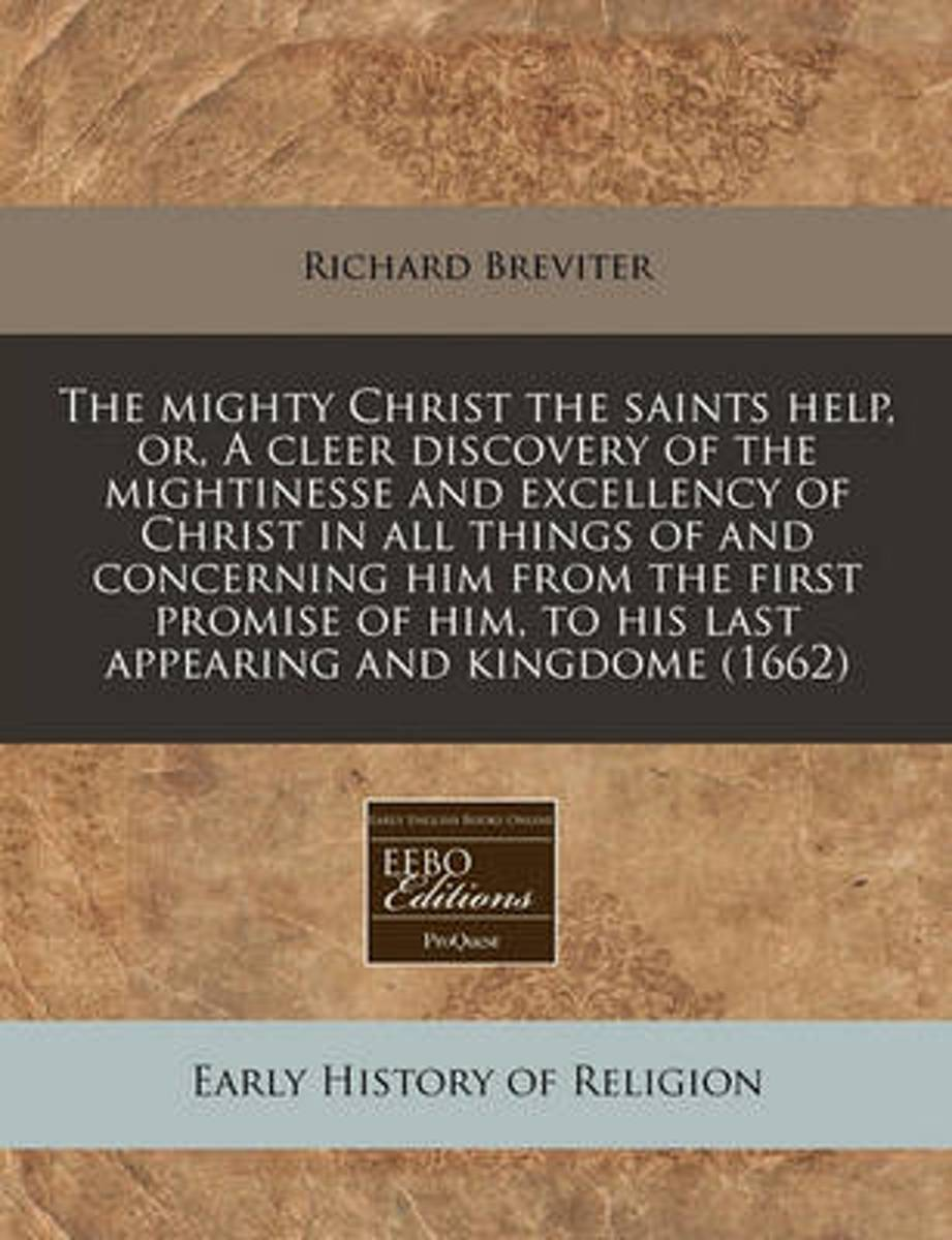 The Mighty Christ the Saints Help, Or, a Cleer Discovery of the Mightinesse and Excellency of Christ in All Things of and Concerning Him from the First Promise of Him, to His Last Appearing a