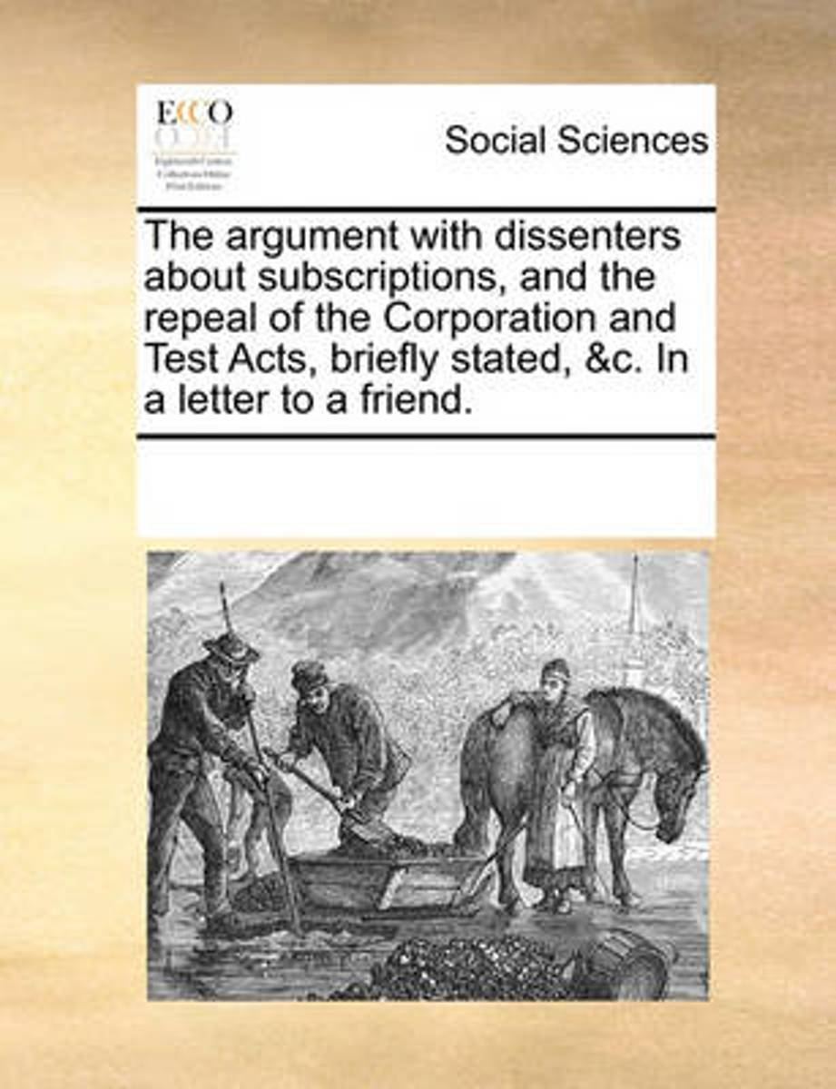 The Argument with Dissenters about Subscriptions, and the Repeal of the Corporation and Test Acts, Briefly Stated, &C. in a Letter to a Friend.
