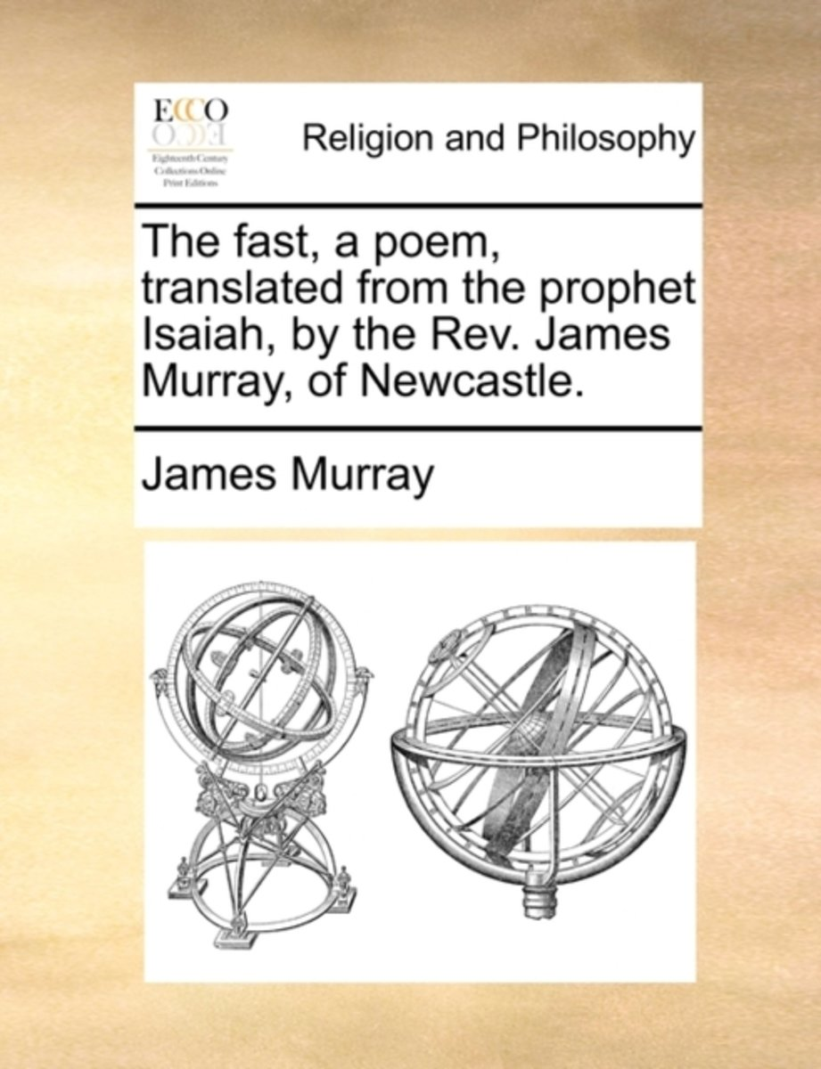 The Fast, a Poem, Translated from the Prophet Isaiah, by the Rev. James Murray, of Newcastle