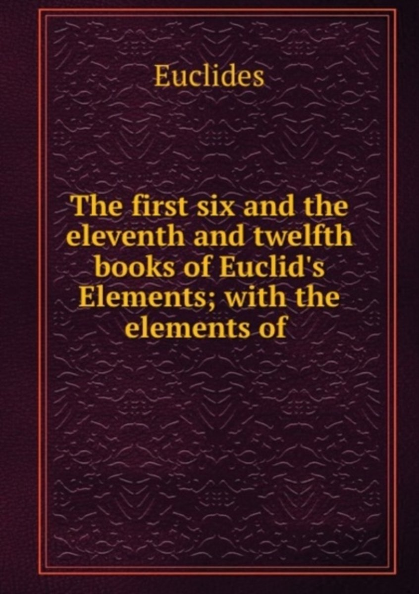 The First Six and the Eleventh and Twelfth Books of Euclid's Elements; with the Elements of .