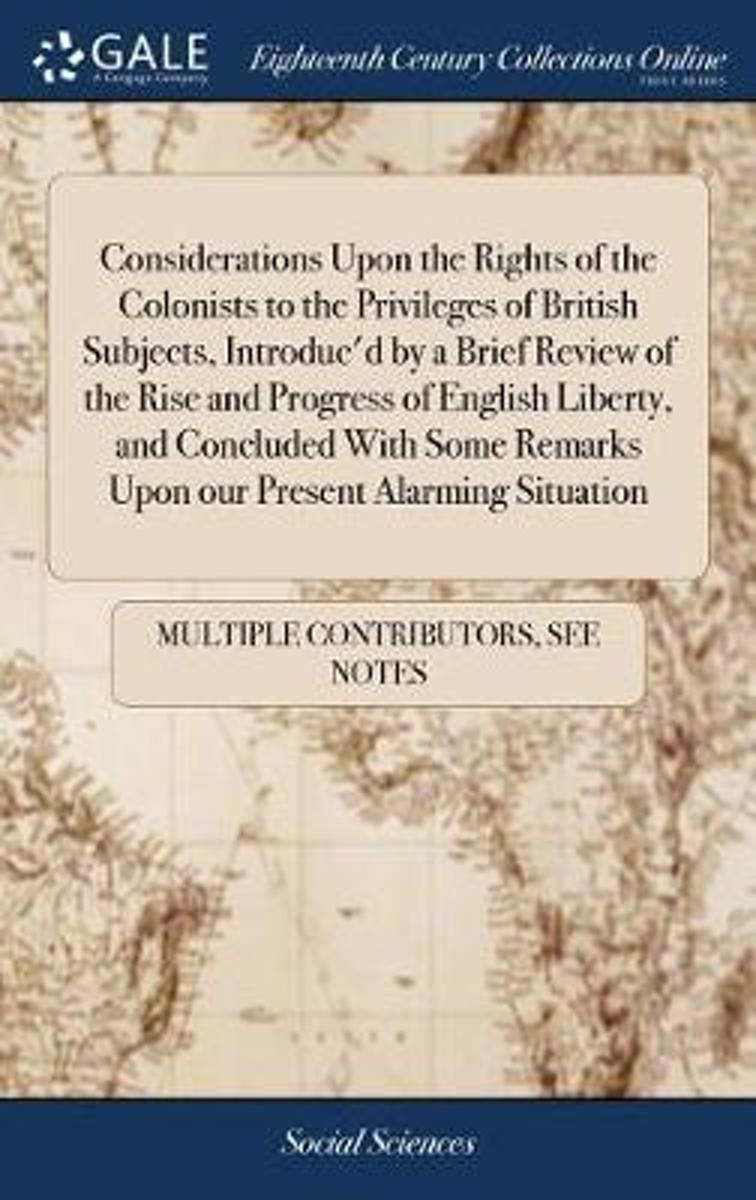 Considerations Upon the Rights of the Colonists to the Privileges of British Subjects, Introduc'd by a Brief Review of the Rise and Progress of English Liberty, and Concluded with Some Remark
