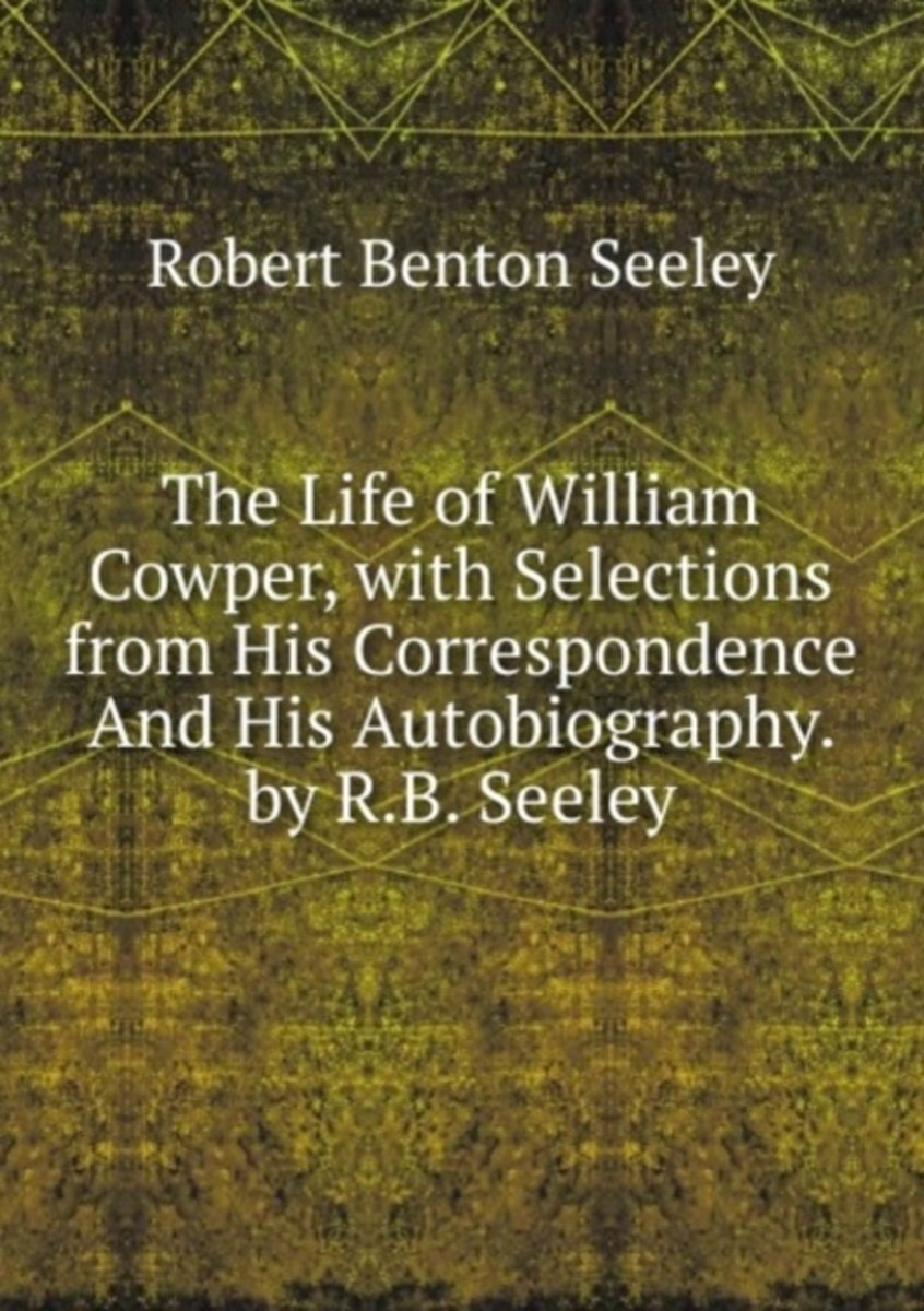 The Life of William Cowper, with Selections from His Correspondence and His Autobiography. by R.B. Seeley.