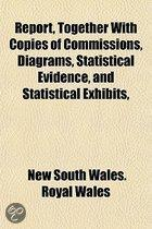 Report, Together with Copies of Commissions, Diagrams, Statistical Evidence, and Statistical Exhibits,