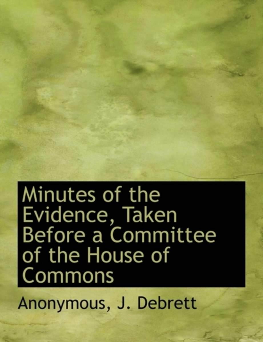 Minutes of the Evidence, Taken Before a Committee of the House of Commons
