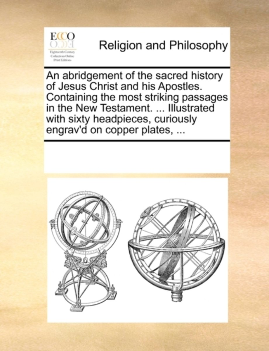 An Abridgement of the Sacred History of Jesus Christ and His Apostles. Containing the Most Striking Passages in the New Testament. ... Illustrated with Sixty Headpieces, Curiously Engrav'd on