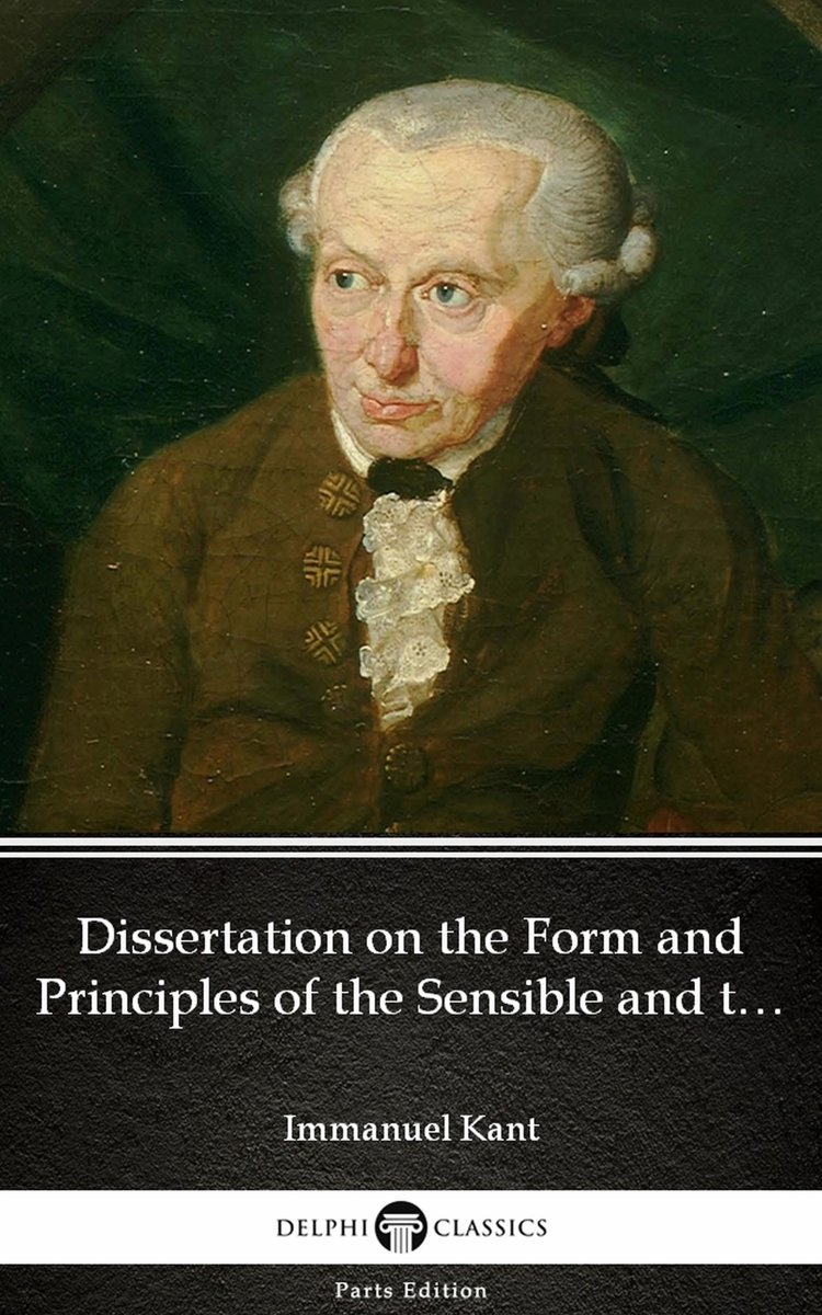 Dissertation on the Form and Principles of the Sensible and the Intelligible World Inaugural Dissertation 1770 by Immanuel Kant - Delphi Classics (Illustrated)
