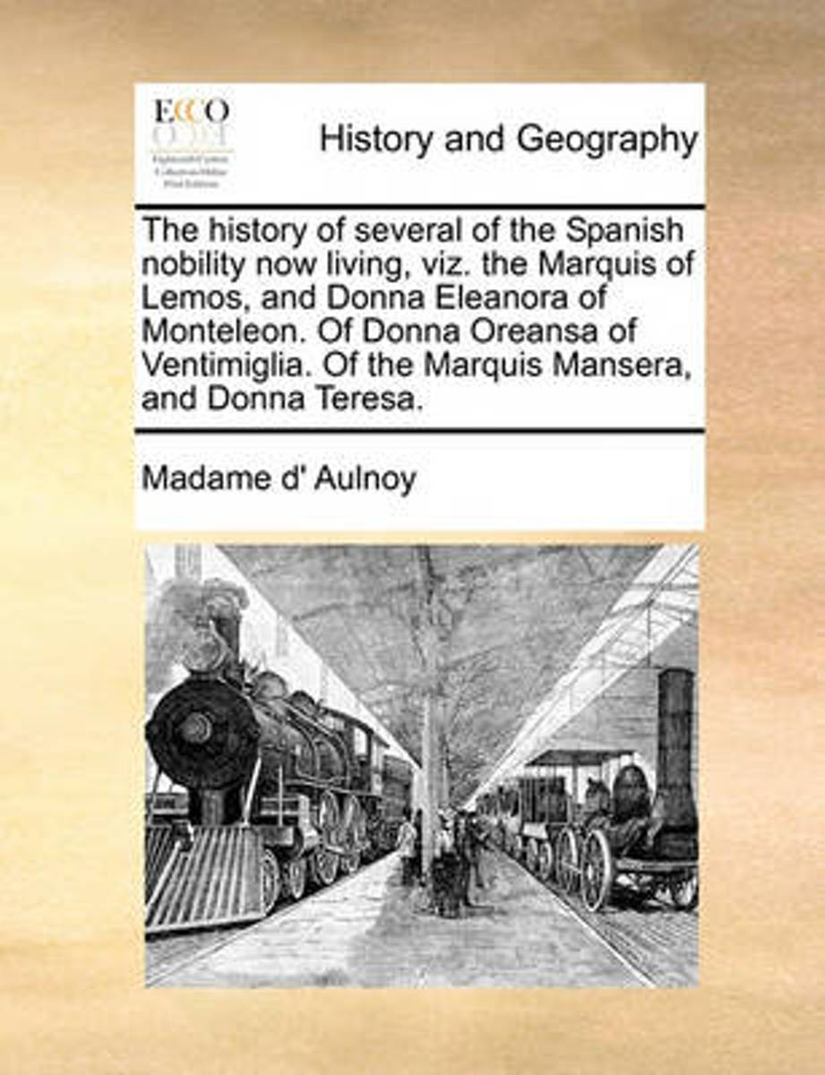 The History of Several of the Spanish Nobility Now Living, Viz. the Marquis of Lemos, and Donna Eleanora of Monteleon. of Donna Oreansa of Ventimiglia. of the Marquis Mansera, and Donna Teres