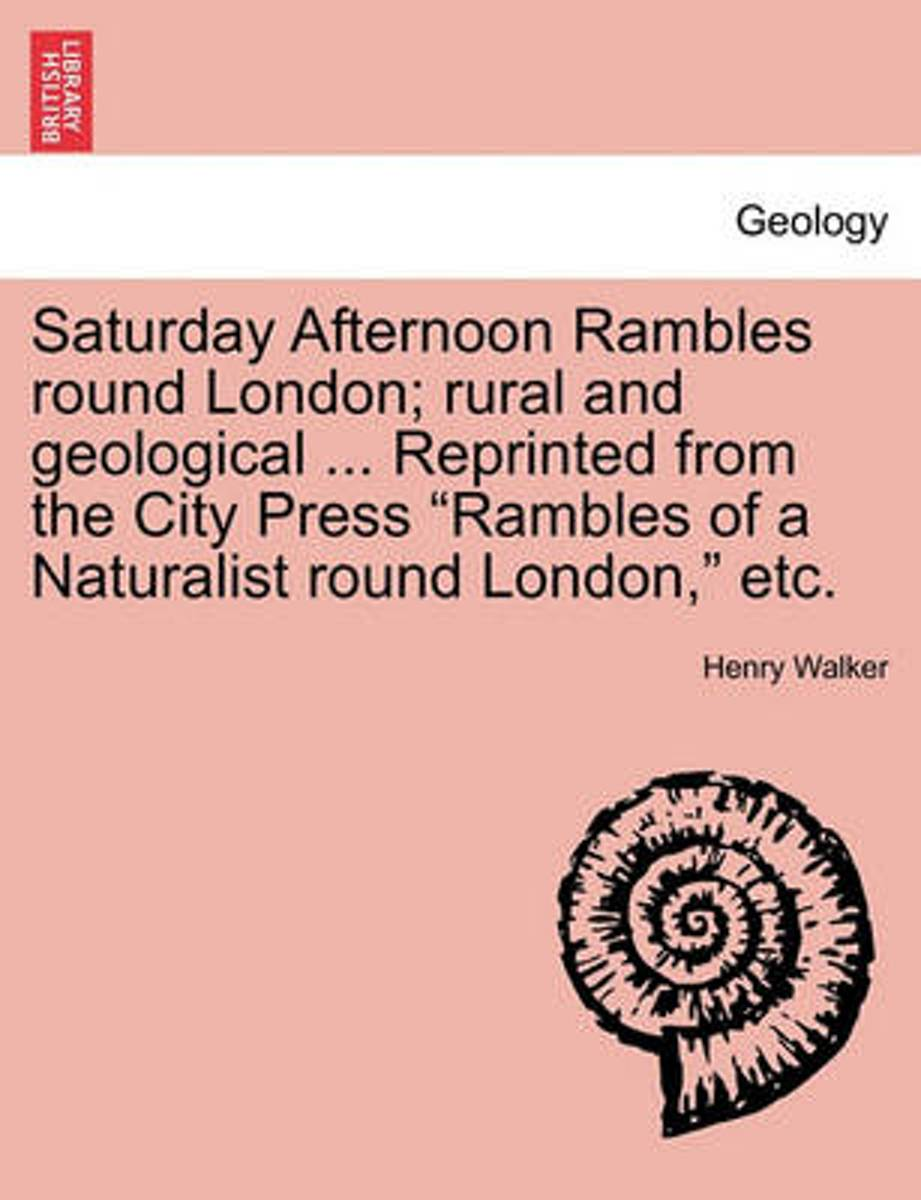 Saturday Afternoon Rambles Round London; Rural and Geological ... Reprinted from the City Press Rambles of a Naturalist Round London, Etc.